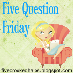 Five Question Friday…October 7, 2011
